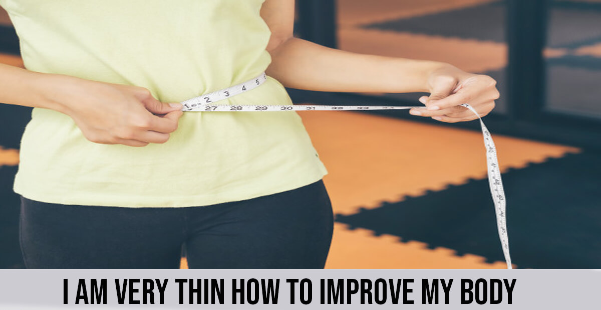 i am very thin how to improve my body