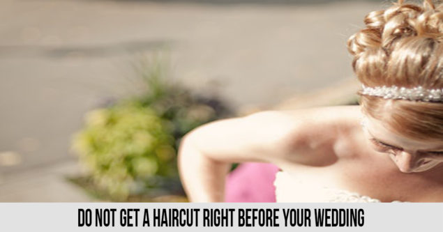 Do not get a haircut right before your wedding