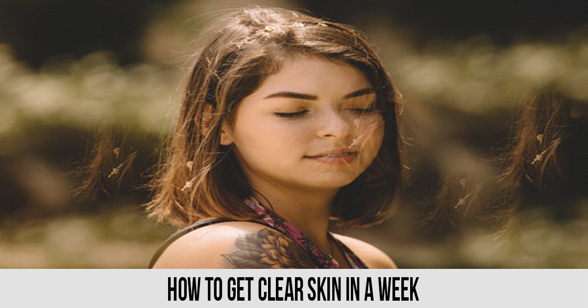 How to Get Clear Skin in a Week