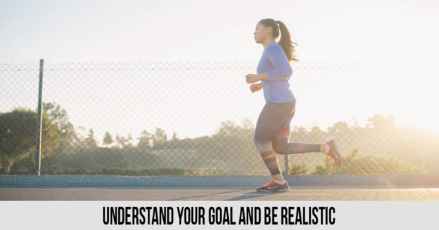 Understand Your GOAL and be realistic